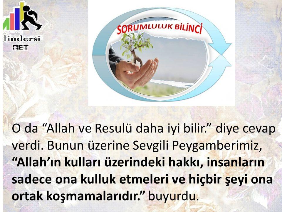 """O da """"Allah ve Resulü daha iyi bilir."""" diye cevap verdi. Bunun üzerine Sevgili Peygamberimiz, """"Allah'ın kulları üzerindeki hakkı, insanların sadece on"""