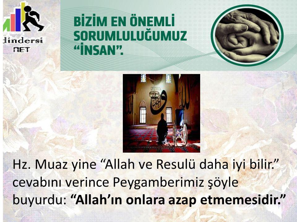 """Hz. Muaz yine """"Allah ve Resulü daha iyi bilir."""" cevabını verince Peygamberimiz şöyle buyurdu: """"Allah'ın onlara azap etmemesidir."""""""