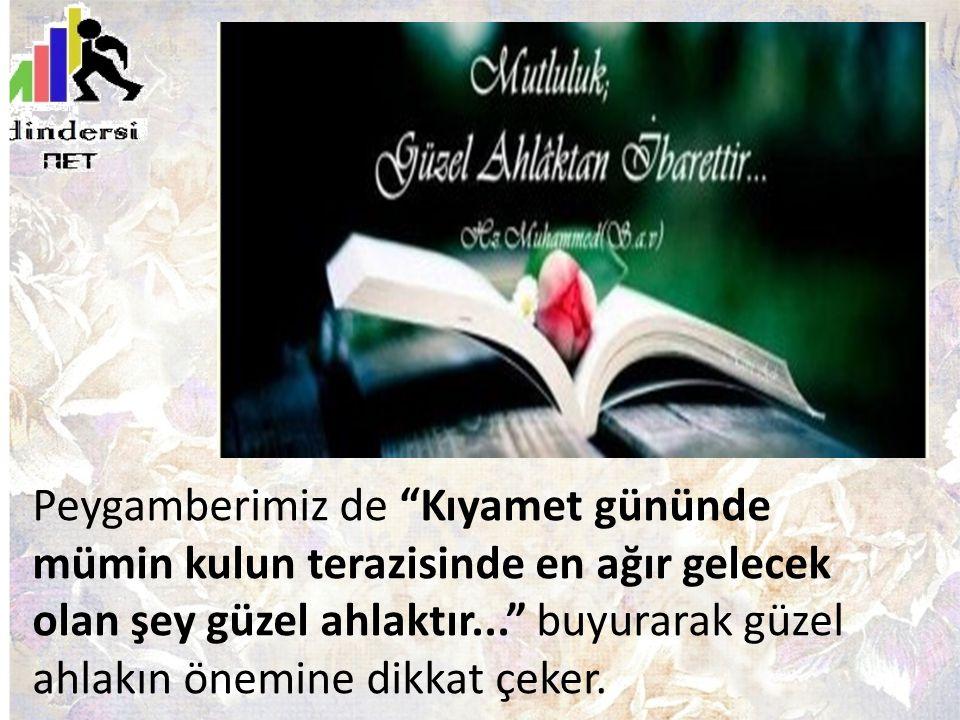 """Peygamberimiz de """"Kıyamet gününde mümin kulun terazisinde en ağır gelecek olan şey güzel ahlaktır..."""" buyurarak güzel ahlakın önemine dikkat çeker."""
