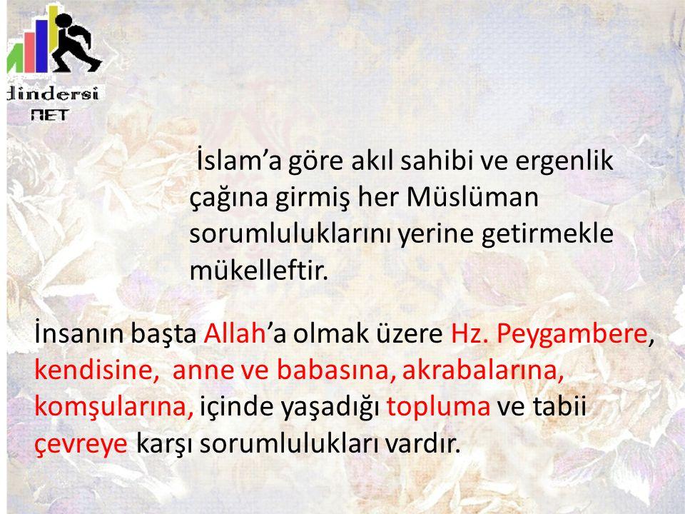 İslam'a göre akıl sahibi ve ergenlik çağına girmiş her Müslüman sorumluluklarını yerine getirmekle mükelleftir. İnsanın başta Allah'a olmak üzere Hz.