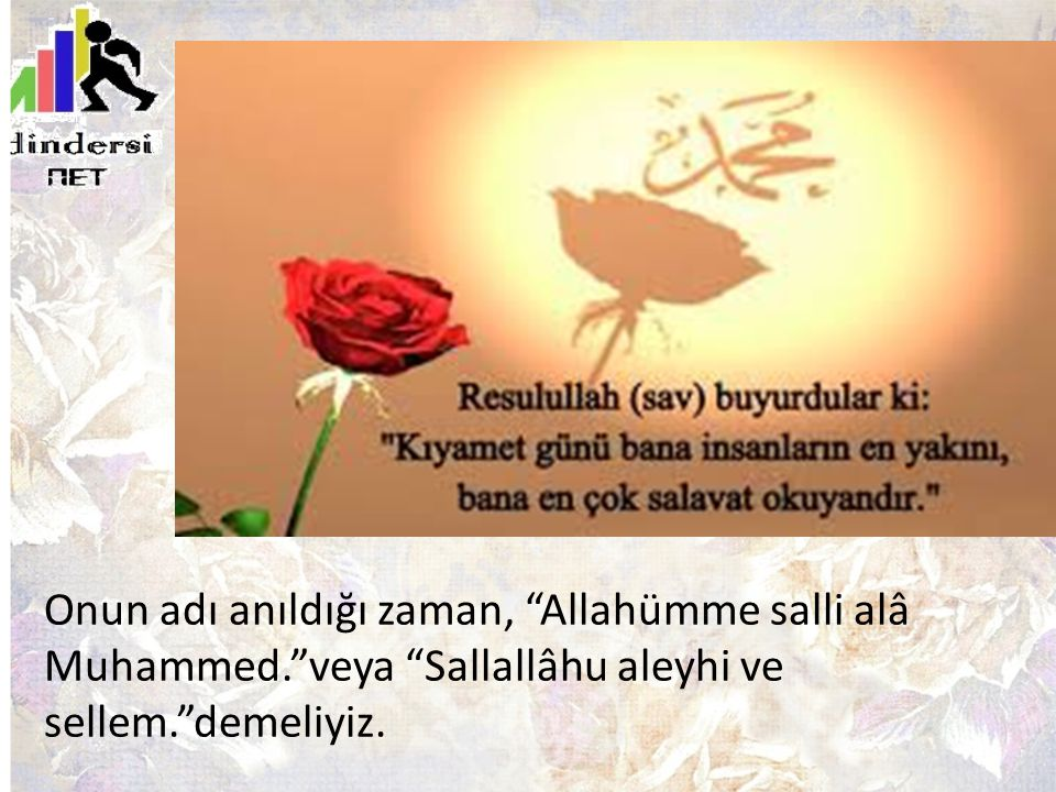 """Onun adı anıldığı zaman, """"Allahümme salli alâ Muhammed.""""veya """"Sallallâhu aleyhi ve sellem.""""demeliyiz."""