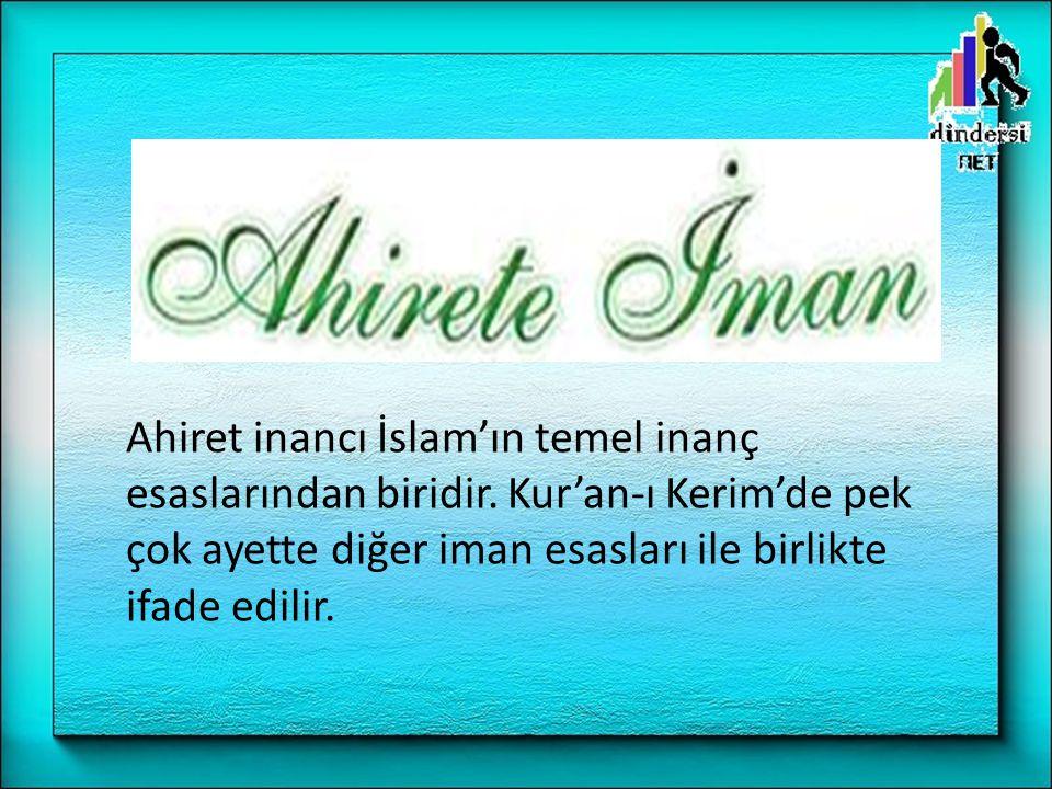 Ahiret inancı İslam'ın temel inanç esaslarından biridir. Kur'an-ı Kerim'de pek çok ayette diğer iman esasları ile birlikte ifade edilir.
