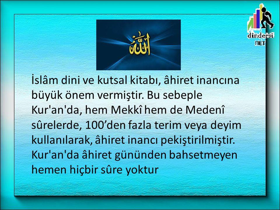 İslâm dini ve kutsal kitabı, âhiret inancına büyük önem vermiştir. Bu sebeple Kur'an'da, hem Mekkî hem de Medenî sûrelerde, 100'den fazla terim veya d
