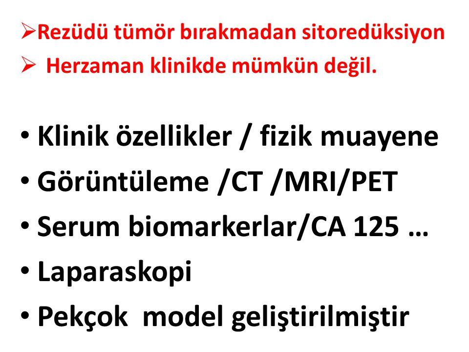  Rezüdü tümör bırakmadan sitoredüksiyon  Herzaman klinikde mümkün değil. Klinik özellikler / fizik muayene Görüntüleme /CT /MRI/PET Serum biomarkerl
