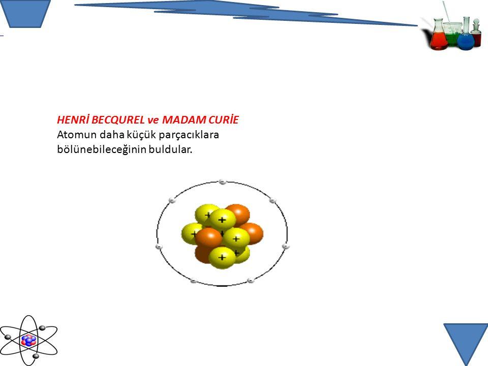HENRİ BECQUREL ve MADAM CURİE Atomun daha küçük parçacıklara bölünebileceğinin buldular.
