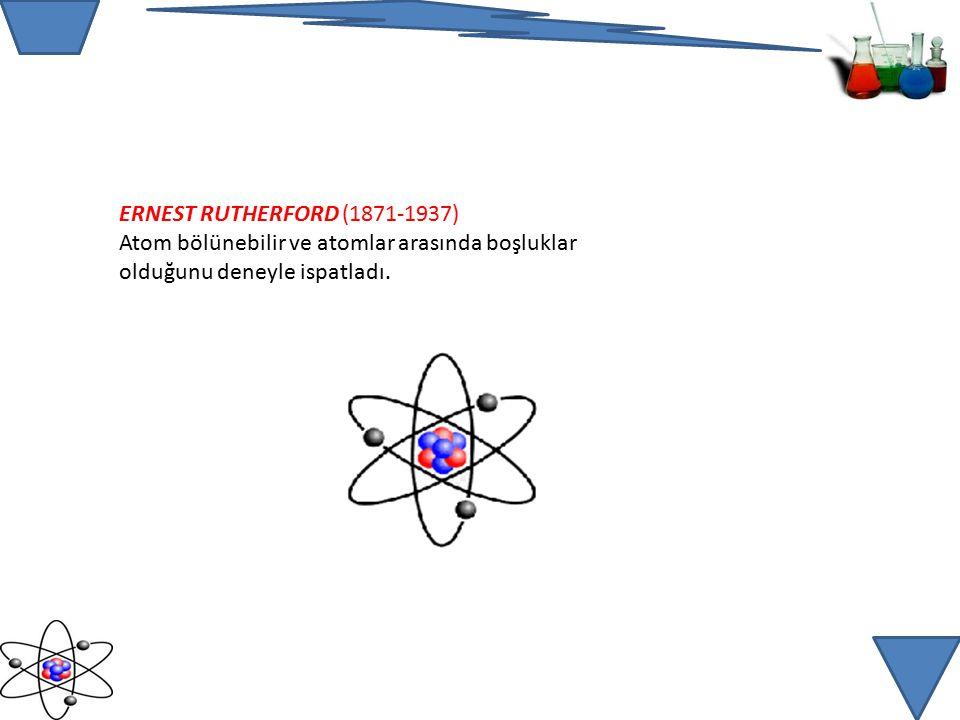 ERNEST RUTHERFORD (1871-1937) Atom bölünebilir ve atomlar arasında boşluklar olduğunu deneyle ispatladı.