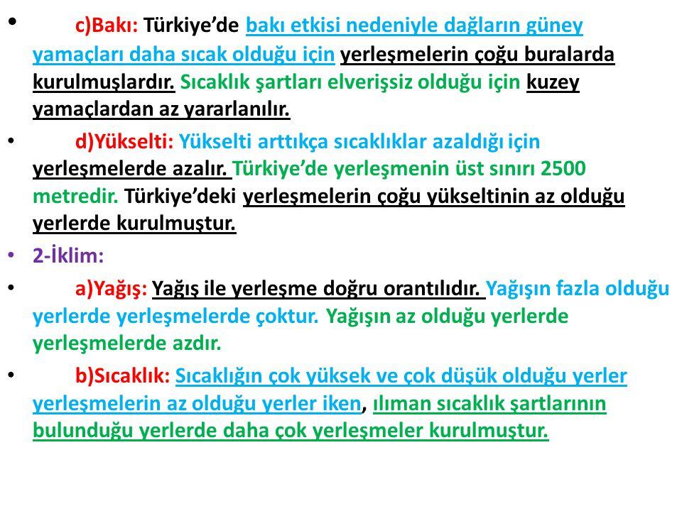 c)Bakı: Türkiye'de bakı etkisi nedeniyle dağların güney yamaçları daha sıcak olduğu için yerleşmelerin çoğu buralarda kurulmuşlardır. Sıcaklık şartlar