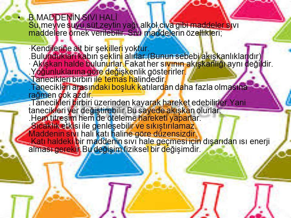 B.MADDENİN SIVI HALİ Su,meyve suyu,süt,zeytin yağı,alkol,civa gibi maddeler sıvı maddelere örnek verilebilir. Sıvı maddelerin özellikleri; ·Kendilerin