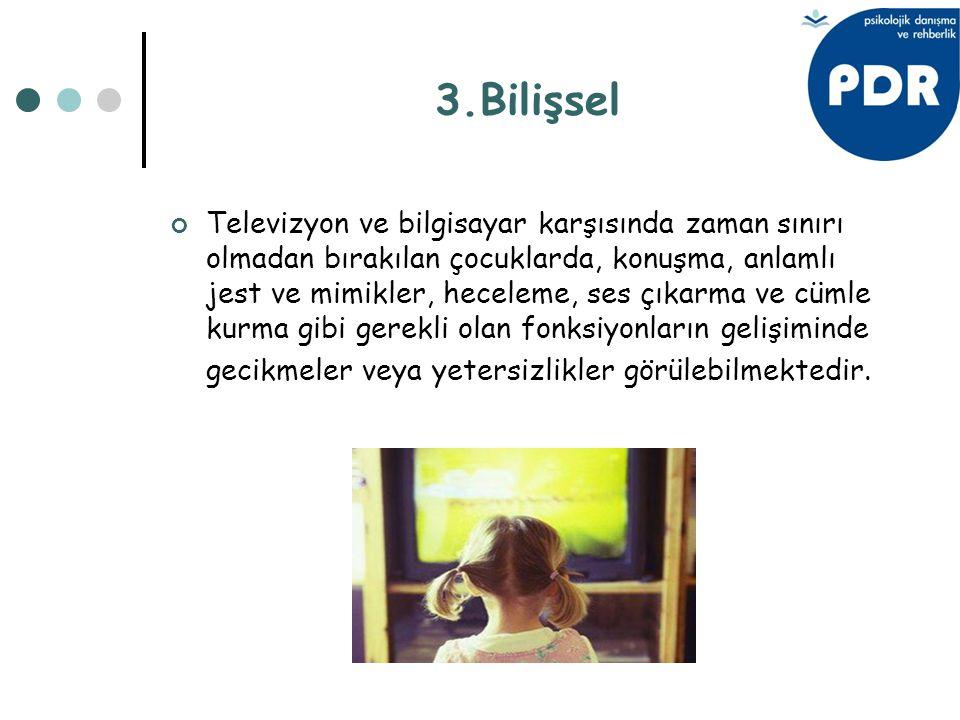 3.Bilişsel Televizyon ve bilgisayar karşısında zaman sınırı olmadan bırakılan çocuklarda, konuşma, anlamlı jest ve mimikler, heceleme, ses çıkarma ve