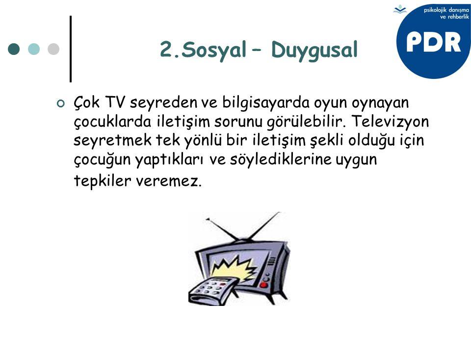 2.Sosyal – Duygusal Çok TV seyreden ve bilgisayarda oyun oynayan çocuklarda iletişim sorunu görülebilir. Televizyon seyretmek tek yönlü bir iletişim ş