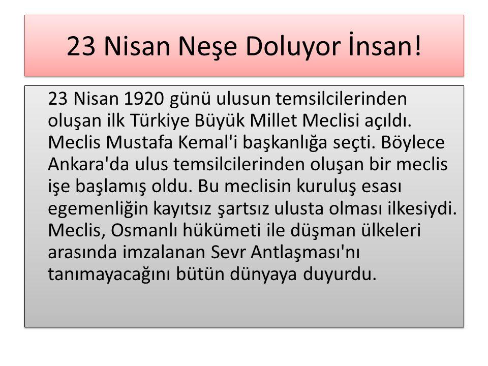 23 Nisan Neşe Doluyor İnsan! 23 Nisan 1920 günü ulusun temsilcilerinden oluşan ilk Türkiye Büyük Millet Meclisi açıldı. Meclis Mustafa Kemal'i başkanl
