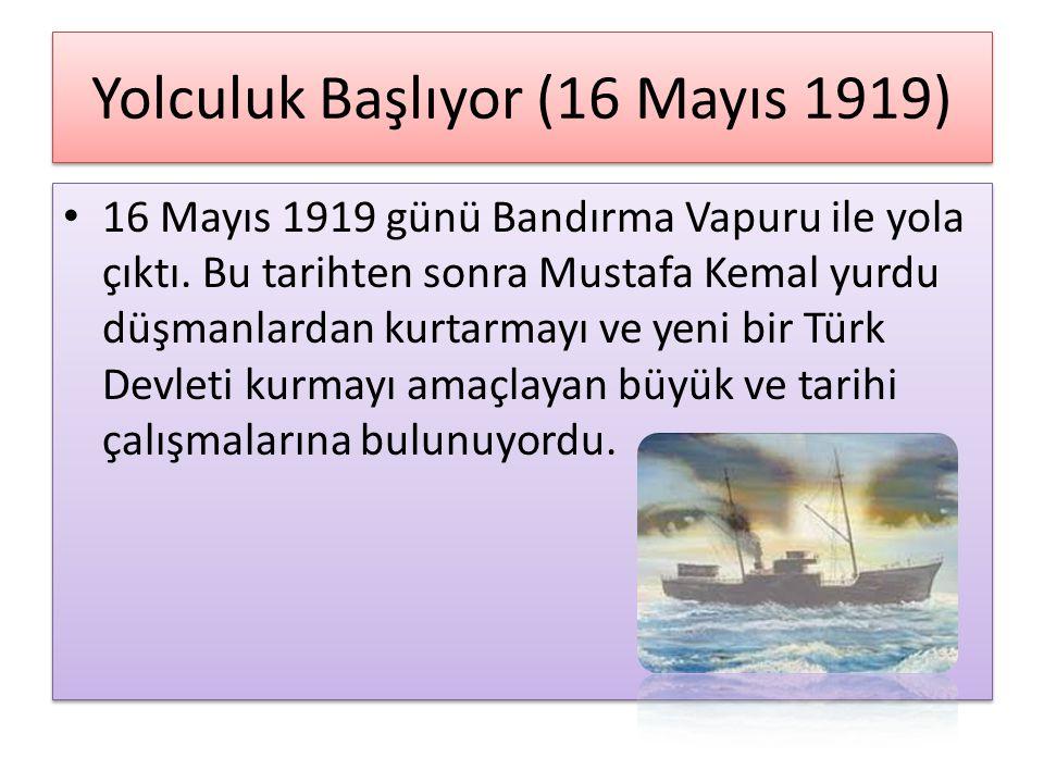 Yolculuk Başlıyor (16 Mayıs 1919) 16 Mayıs 1919 günü Bandırma Vapuru ile yola çıktı. Bu tarihten sonra Mustafa Kemal yurdu düşmanlardan kurtarmayı ve