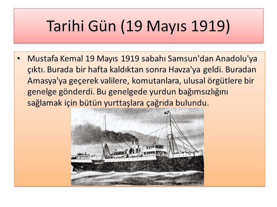 Tarihi Gün (19 Mayıs 1919) Mustafa Kemal 19 Mayıs 1919 sabahı Samsun'dan Anadolu'ya çıktı. Burada bir hafta kaldıktan sonra Havza'ya geldi. Buradan Am