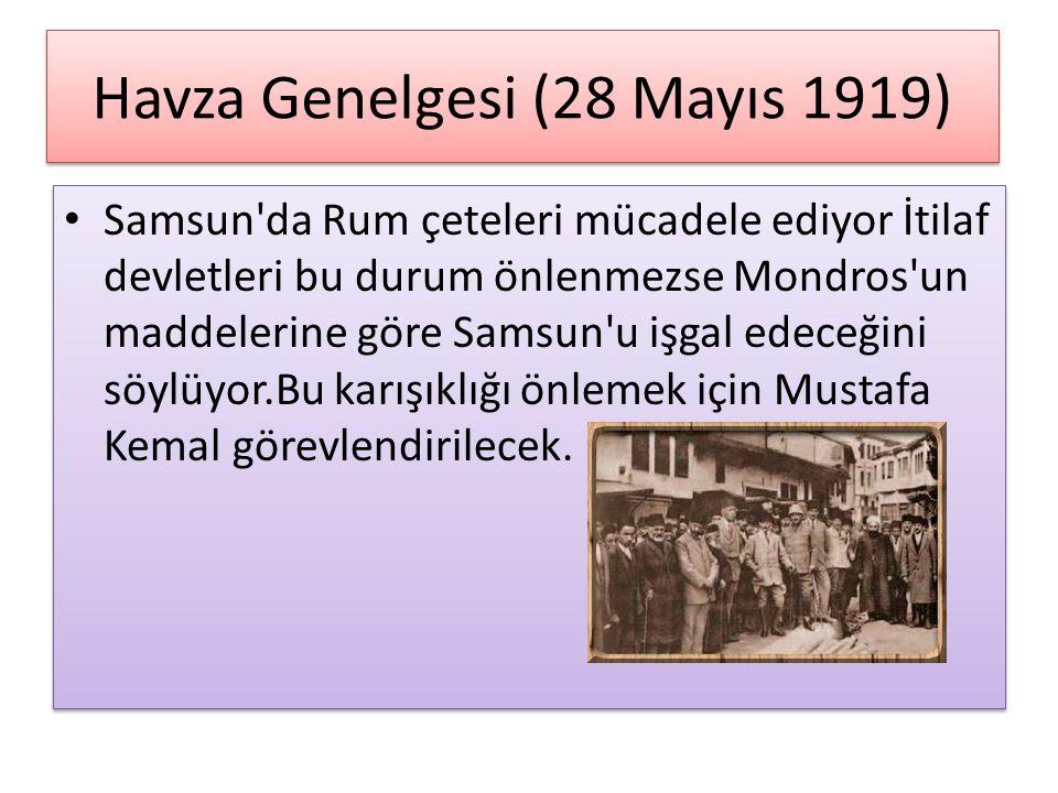 Havza Genelgesi (28 Mayıs 1919) Samsun da Rum çeteleri mücadele ediyor İtilaf devletleri bu durum önlenmezse Mondros un maddelerine göre Samsun u işgal edeceğini söylüyor.Bu karışıklığı önlemek için Mustafa Kemal görevlendirilecek.