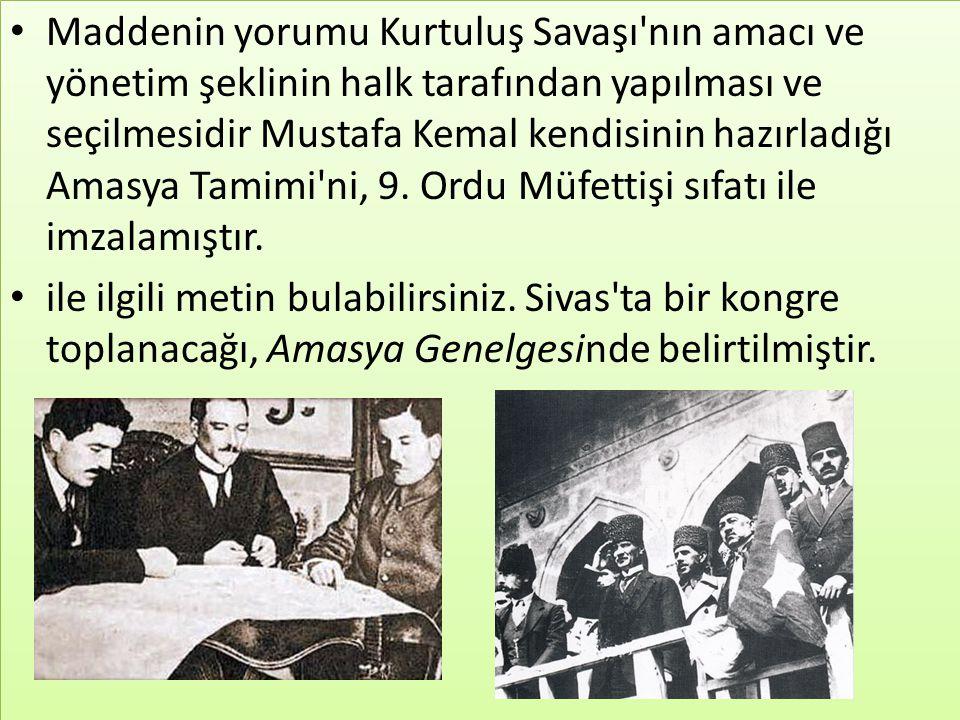 Maddenin yorumu Kurtuluş Savaşı nın amacı ve yönetim şeklinin halk tarafından yapılması ve seçilmesidir Mustafa Kemal kendisinin hazırladığı Amasya Tamimi ni, 9.