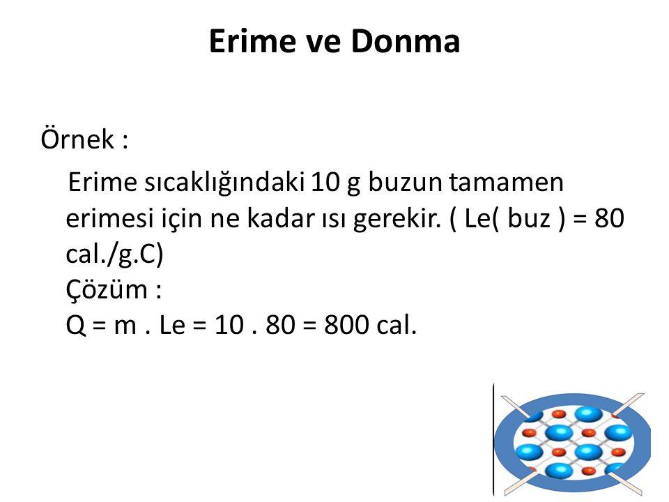 Erime ve Donma Örnek : Erime sıcaklığındaki 10 g buzun tamamen erimesi için ne kadar ısı gerekir. ( Le( buz ) = 80 cal./g.C) Çözüm : Q = m. Le = 10. 8
