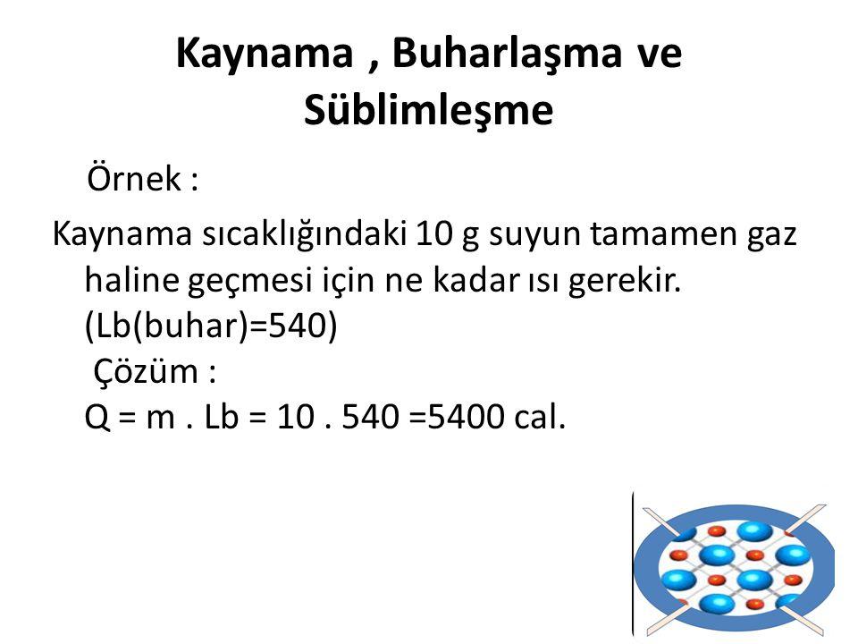 Örnek : Kaynama sıcaklığındaki 10 g suyun tamamen gaz haline geçmesi için ne kadar ısı gerekir. (Lb(buhar)=540) Çözüm : Q = m. Lb = 10. 540 =5400 cal.