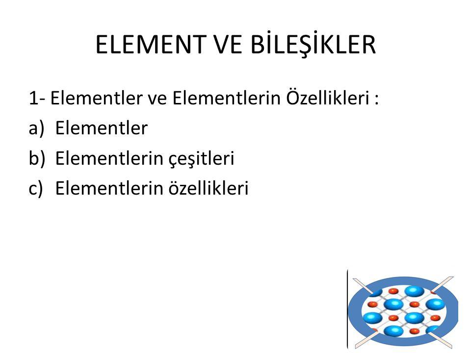 ELEMENT VE BİLEŞİKLER 1- Elementler ve Elementlerin Özellikleri : a)Elementler b)Elementlerin çeşitleri c)Elementlerin özellikleri