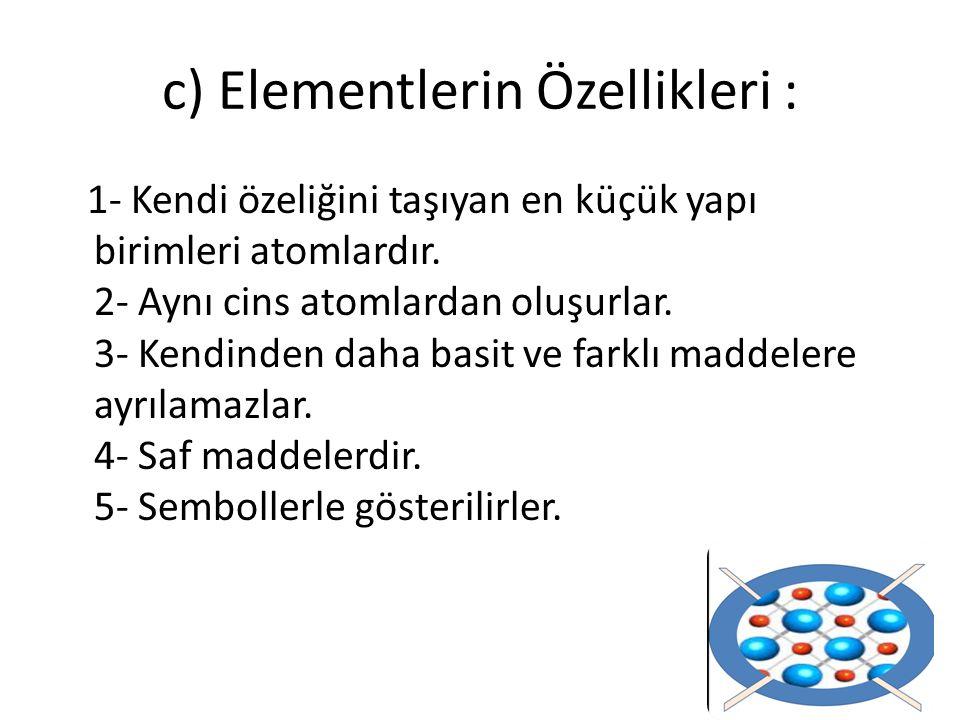 c) Elementlerin Özellikleri : 1- Kendi özeliğini taşıyan en küçük yapı birimleri atomlardır. 2- Aynı cins atomlardan oluşurlar. 3- Kendinden daha basi