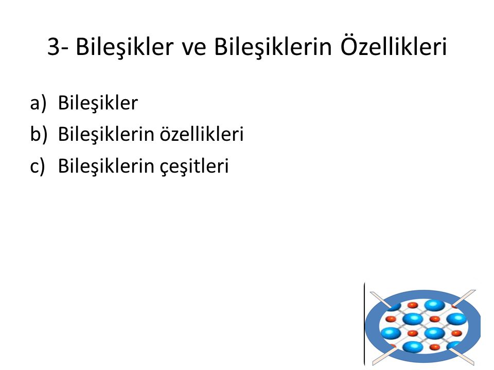 3- Bileşikler ve Bileşiklerin Özellikleri a)Bileşikler b)Bileşiklerin özellikleri c)Bileşiklerin çeşitleri