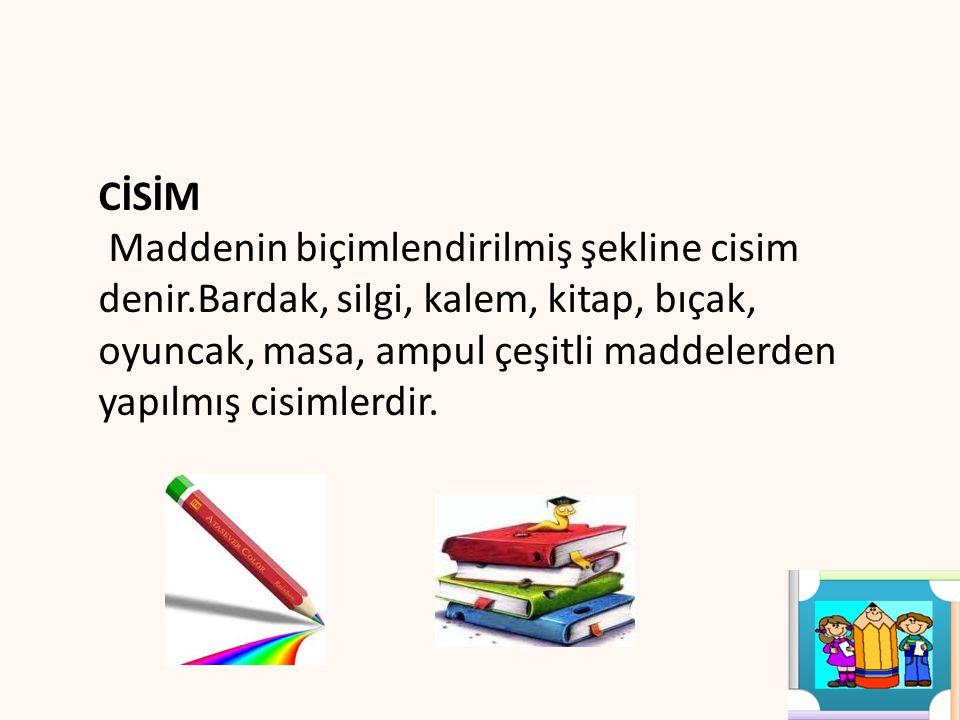 CİSİM Maddenin biçimlendirilmiş şekline cisim denir.Bardak, silgi, kalem, kitap, bıçak, oyuncak, masa, ampul çeşitli maddelerden yapılmış cisimlerdir.