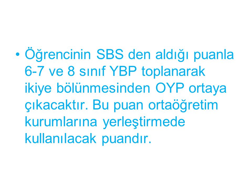 Öğrencinin SBS den aldığı puanla 6-7 ve 8 sınıf YBP toplanarak ikiye bölünmesinden OYP ortaya çıkacaktır. Bu puan ortaöğretim kurumlarına yerleştirmed