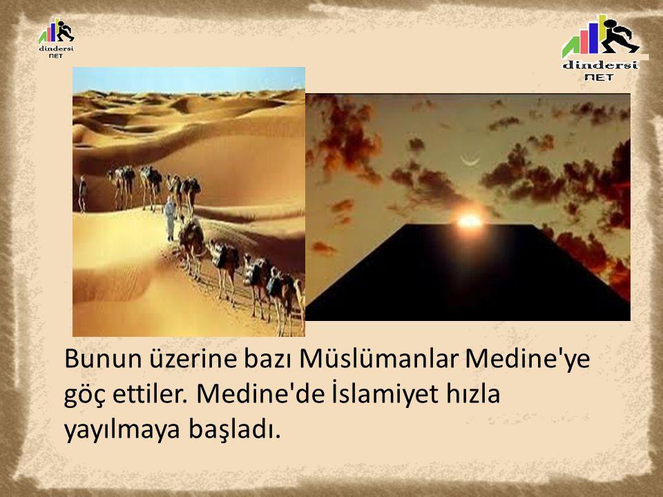 Bunun üzerine bazı Müslümanlar Medine ye göç ettiler. Medine de İslamiyet hızla yayılmaya başladı.