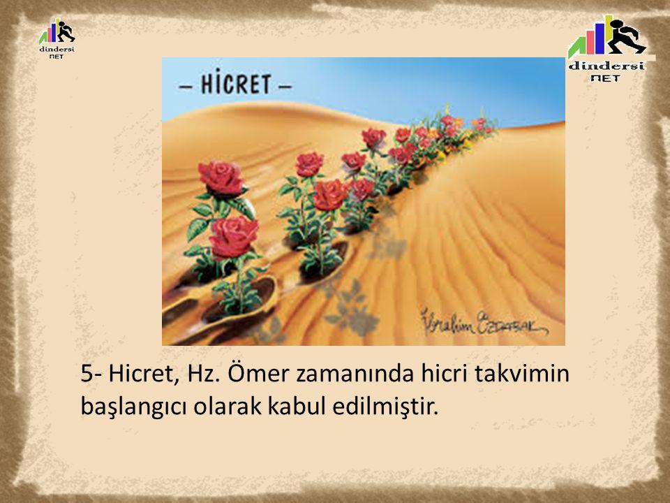 5- Hicret, Hz. Ömer zamanında hicri takvimin başlangıcı olarak kabul edilmiştir.