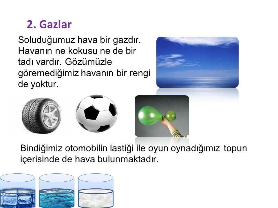2.Gazlar Soluduğumuz hava bir gazdır. Havanın ne kokusu ne de bir tadı vardır.