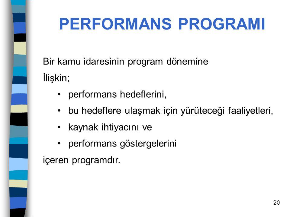 20 PERFORMANS PROGRAMI Bir kamu idaresinin program dönemine İlişkin; performans hedeflerini, bu hedeflere ulaşmak için yürüteceği faaliyetleri, kaynak
