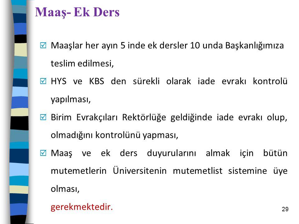 Maaş- Ek Ders  Maaşlar her ayın 5 inde ek dersler 10 unda Başkanlığımıza teslim edilmesi,  HYS ve KBS den sürekli olarak iade evrakı kontrolü yapılm