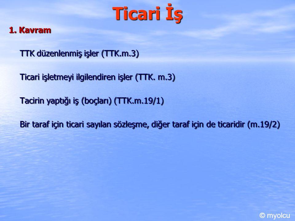 Ticari İş 1.1) TTK düzenlenmiş işler (TTK.m.3) Mutlak ticari işlerdir Örneğin Kambiyo senetleri ile ilgili işler (TTK.m.670-823) Taşıma işleri (TTK.m.