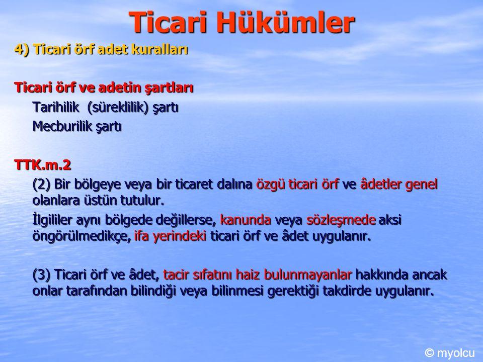 Ticari Hükümler 4) Ticari örf adet kuralları Ticari örf ve adetin şartları Tarihilik (süreklilik) şartı Mecburilik şartı TTK.m.2 (2) Bir bölgeye veya bir ticaret dalına özgü ticari örf ve âdetler genel olanlara üstün tutulur.