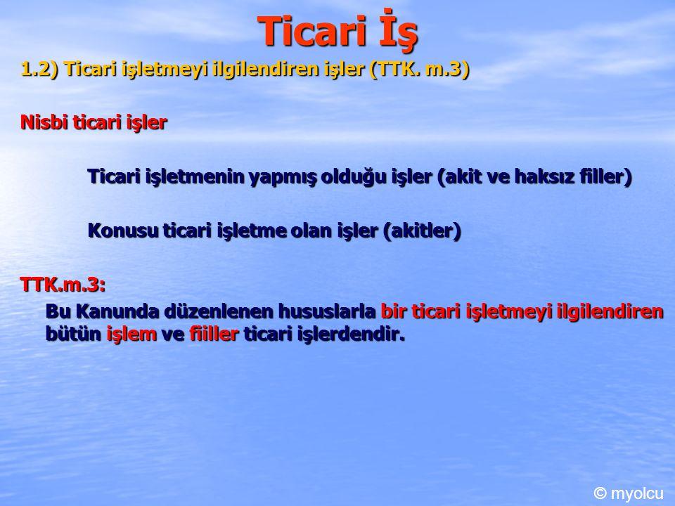 Ticari İş 1.3) Tacirin yaptığı iş (boçları) (TTK.m.19/1) TTK.m.19/1.c.1: Bir tacirin borçlarının ticari olması asıldır.