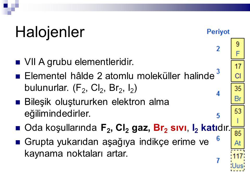 Halojenler VII A grubu elementleridir. Elementel hâlde 2 atomlu moleküller halinde bulunurlar. (F 2, Cl 2, Br 2, I 2 ) Bileşik oluştururken elektron a