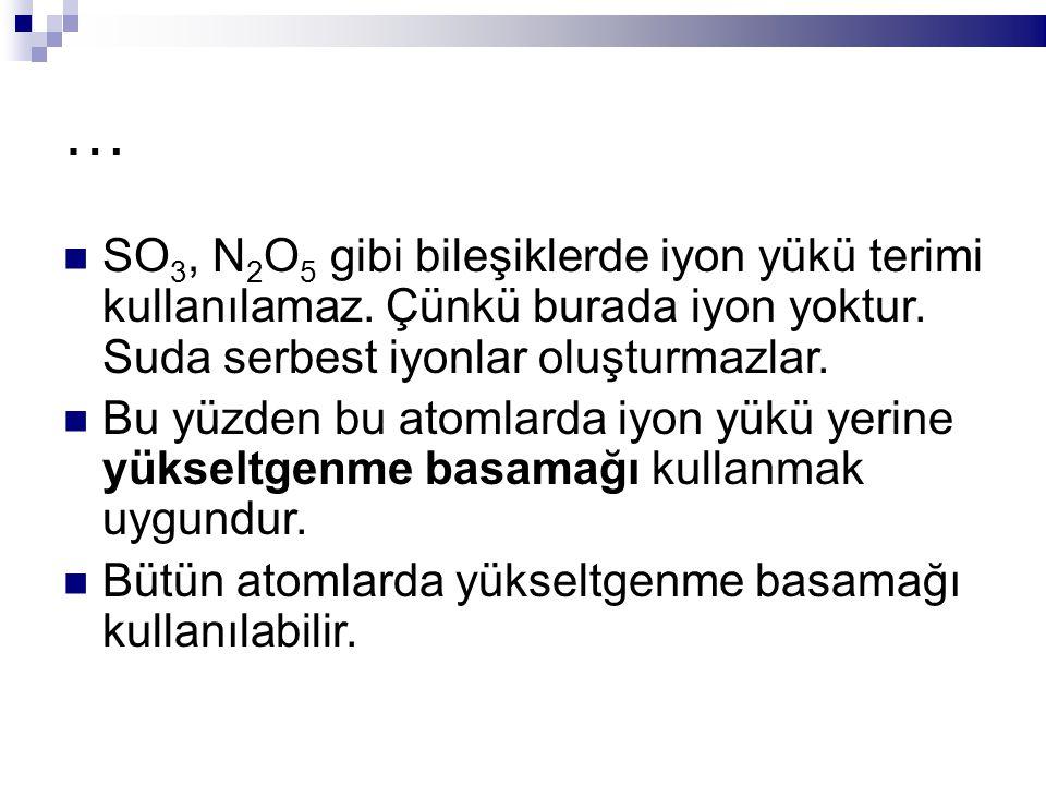 … SO 3, N 2 O 5 gibi bileşiklerde iyon yükü terimi kullanılamaz.