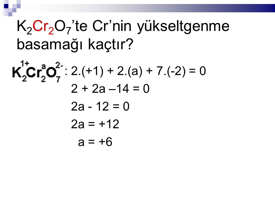 K 2 Cr 2 O 7 'te Cr'nin yükseltgenme basamağı kaçtır? : 2.(+1) + 2.(a) + 7.(-2) = 0 2 + 2a –14 = 0 2a - 12 = 0 2a = +12 a = +6