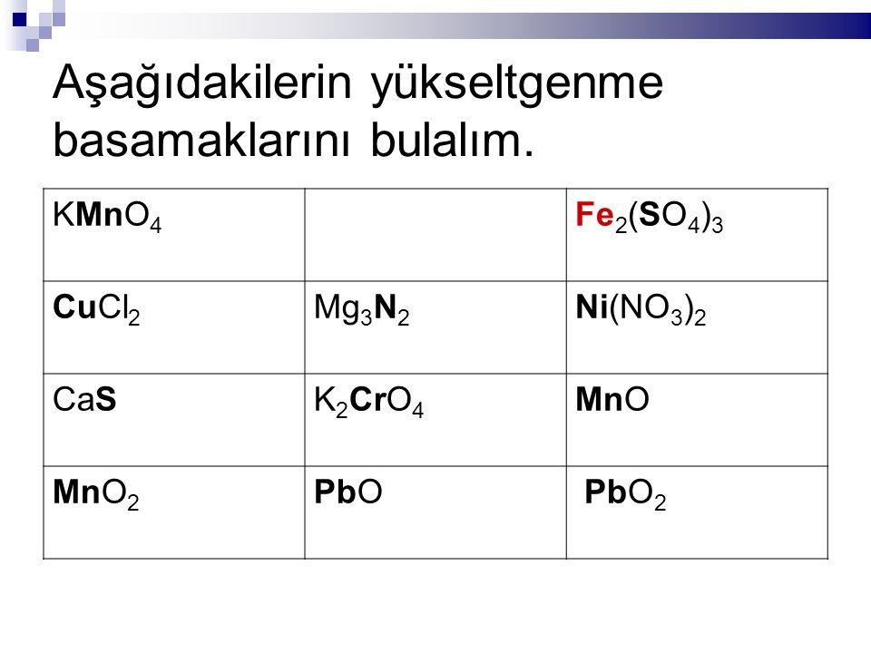 Aşağıdakilerin yükseltgenme basamaklarını bulalım. KMnO 4 Fe 2 (SO 4 ) 3 CuCl 2 Mg 3 N 2 Ni(NO 3 ) 2 CaSK 2 CrO 4 MnO MnO 2 PbO PbO 2