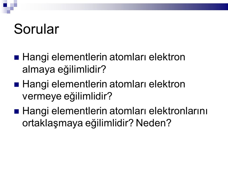 Sorular Hangi elementlerin atomları elektron almaya eğilimlidir? Hangi elementlerin atomları elektron vermeye eğilimlidir? Hangi elementlerin atomları