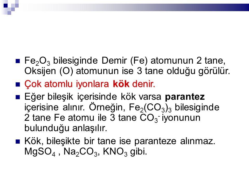Fe 2 O 3 bilesiginde Demir (Fe) atomunun 2 tane, Oksijen (O) atomunun ise 3 tane olduğu görülür. Çok atomlu iyonlara kök denir. Çok atomlu iyonlara kö