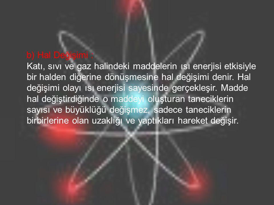b) Hal Değişimi : Katı, sıvı ve gaz halindeki maddelerin ısı enerjisi etkisiyle bir halden diğerine dönüşmesine hal değişimi denir. Hal değişimi olayı