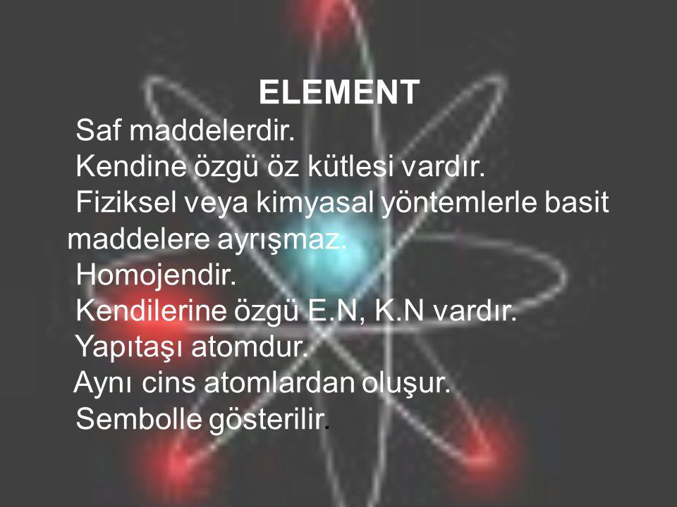 ELEMENT Saf maddelerdir.Kendine özgü öz kütlesi vardır.