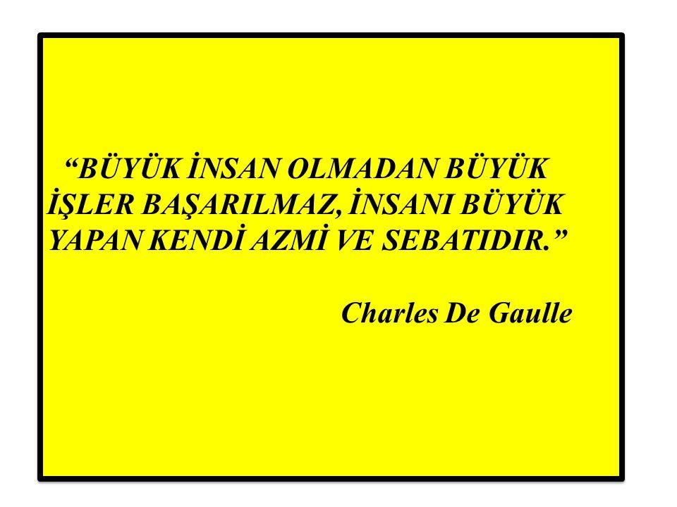 BÜYÜK İNSAN OLMADAN BÜYÜK İŞLER BAŞARILMAZ, İNSANI BÜYÜK YAPAN KENDİ AZMİ VE SEBATIDIR. Charles De Gaulle