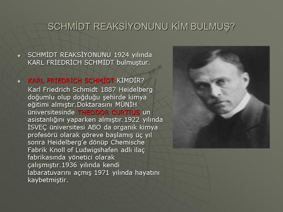 SCHMİDT REAKSİYONUNU KİM BULMUŞ?  SCHMİDT REAKSİYONUNU 1924 yılında KARL FRİEDRİCH SCHMİDT bulmuştur.  KARL FRİEDRİCH SCHMİDT KİMDİR? Karl Friedrich
