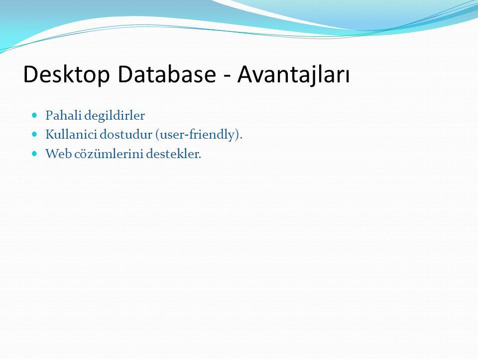 Desktop Database - Avantajları Pahali degildirler Kullanici dostudur (user-friendly). Web cözümlerini destekler.