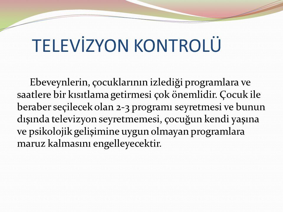 TELEVİZYON KONTROLÜ Ebeveynlerin, çocuklarının izlediği programlara ve saatlere bir kısıtlama getirmesi çok önemlidir. Çocuk ile beraber seçilecek ola