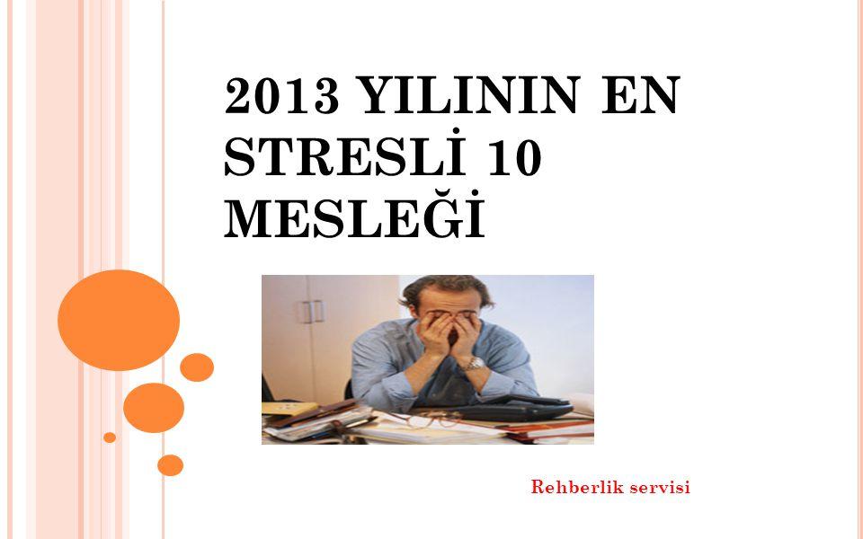 CAREERCAST.COM İSİMLİ İNTERNET SAYFASININ YAPTIĞI ARAŞTIRMAYA GÖRE 2013'ÜN EN STRESLİ 10 MESLEĞİ, AŞAĞIDAKİ BAZI KRİTERLERİN DE BAZ ALINDIĞI ARAŞTIRMA SONUCUNDA TESPİT EDİLMİŞTİR.