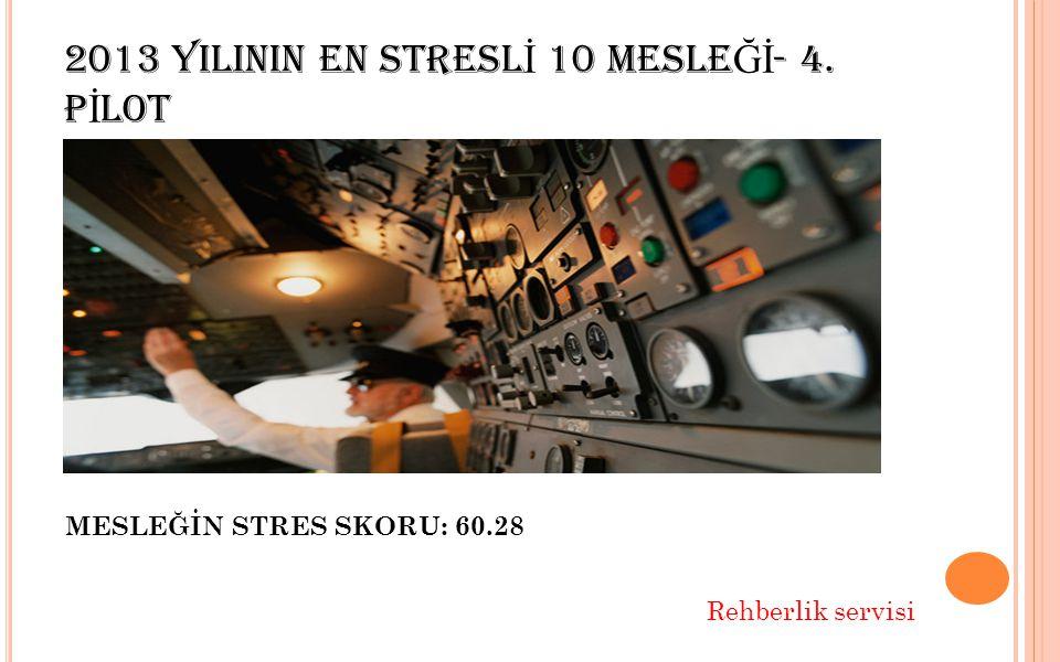 2013 YILININ EN STRESL İ 10 MESLE Ğİ - 4. P İ LOT MESLEĞİN STRES SKORU: 60.28 Rehberlik servisi