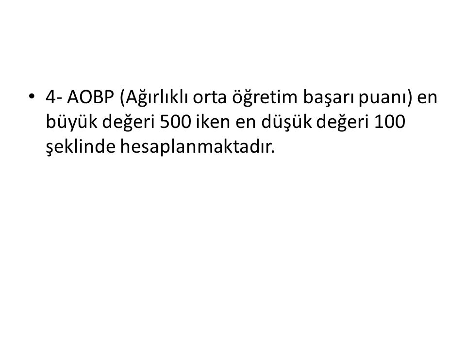 4- AOBP (Ağırlıklı orta öğretim başarı puanı) en büyük değeri 500 iken en düşük değeri 100 şeklinde hesaplanmaktadır.