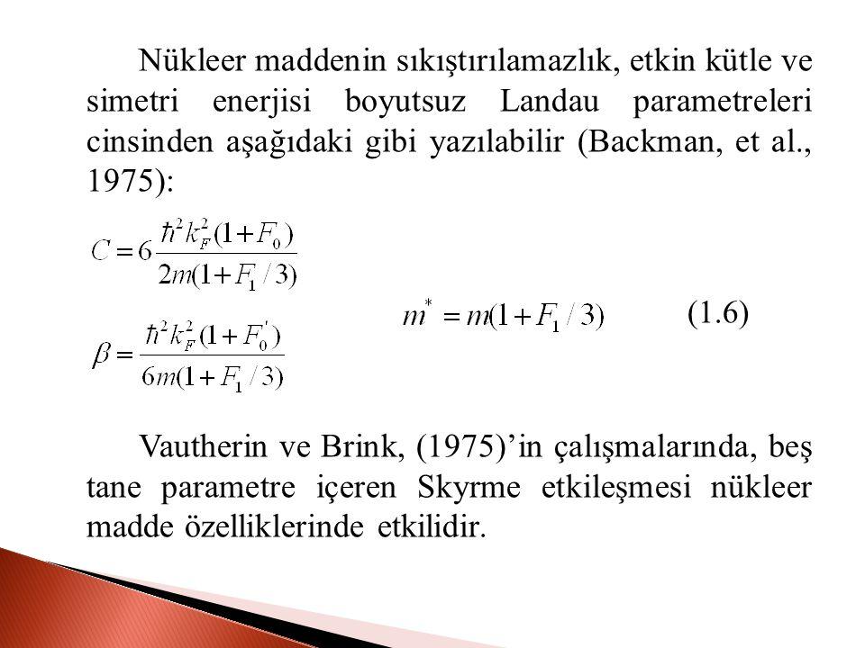 Nükleer maddenin sıkıştırılamazlık, etkin kütle ve simetri enerjisi boyutsuz Landau parametreleri cinsinden aşağıdaki gibi yazılabilir (Backman, et al., 1975): (1.6) Vautherin ve Brink, (1975)'in çalışmalarında, beş tane parametre içeren Skyrme etkileşmesi nükleer madde özelliklerinde etkilidir.